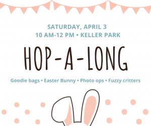 Saturday, April 3, 10 am - 12 pm, Keller Park Hop-A-Long, Goodie Bags, Easter Bunny, Photo ops, Fuzzy critters